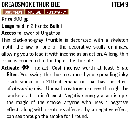Dreadsmoke ThuribleItem 9 Uncommon, Magical, Necromancy Price 600 gp Usage held in 2 hands; Bulk 1 Access You are a follower of Urgathoa This black-and-gray thurible is decorated with a skeleton motif; the jaw of one of the decorative skulls unhinges, allowing you to load it with incense as an action. A long, thin chain is connected to the top of the thurible. Activate [two-actions] Interact; Cost incense worth at least 5 gp; Effect You swing the thurible around you, spreading inky black smoke in a 20-foot emanation that has the effect of obscuring mist. Undead creatures can see through the smoke as if it didn't exist. Negative energy also disrupts the magic of the smoke; anyone who uses a negative effect, along with creatures affected by a negative effect, can see through the smoke for 1 round.
